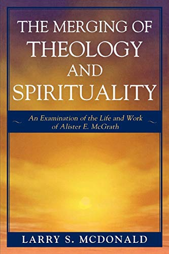 9780761834687: The Merging of Theology and Spirituality: An Examination of the Life and Work of Alister E. McGrath