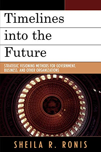 Timelines Into the Future Strategic Visioning Methods for Government, Business, and Other Organiz...