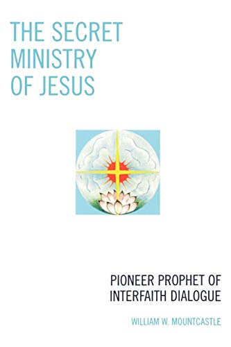 The Secret Ministry of Jesus: Pioneer Prophet of Interfaith Dialogue: Mountcastle, William W.