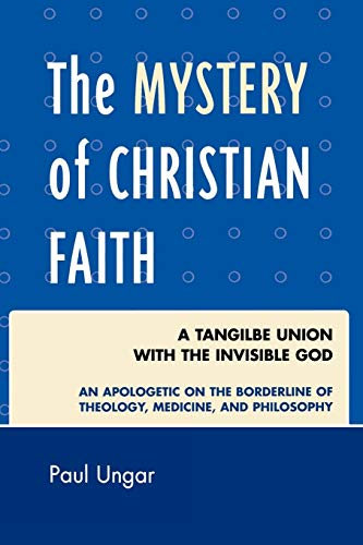 The Mystery of Christian Faith: A Tangible Union with the Invisible God: An Apologetic on the ...