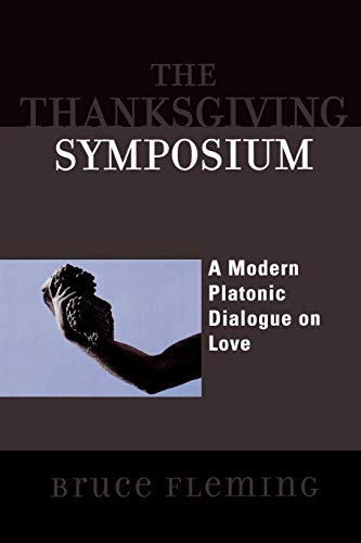 The Thanksgiving Symposium: A Modern Platonic Dialogue on Love.: Fleming, Bruce.