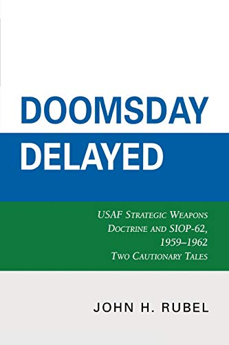 Doomsday Delayed: USAF Strategic Weapons Doctrine and: John H. Rubel