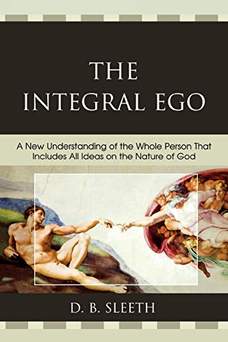The Integral Ego: A New Understanding of the Whole Person That Includes All Ideas on the Nature of ...