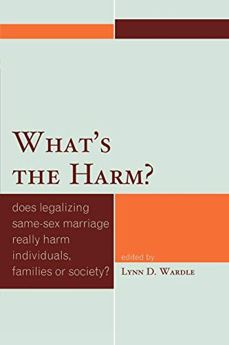 What's the Harm?: Does Legalizing Same-Sex Marriage: Editor-Lynn D. Wardle;