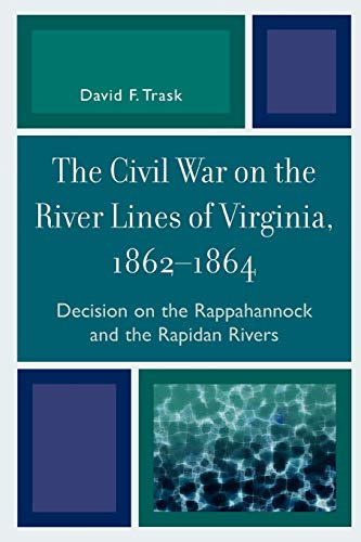 The Civil War on the River Lines of Virginia, 1862-1864: Decision on the Rappahannock and the ...