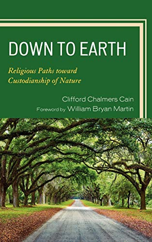 Down to Earth: Religious Paths Toward Custodianship of Nature (Hardback): Clifford Chalmers Cain, ...