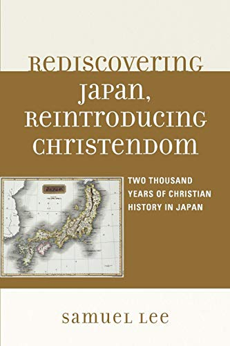 Rediscovering Japan, Reintroducing Christendom: Two Thousand Years of Christian History in Japan: ...