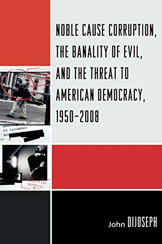 9780761850199: Noble Cause Corruption, the Banality of Evil, and the Threat to American Democracy, 1950-2008