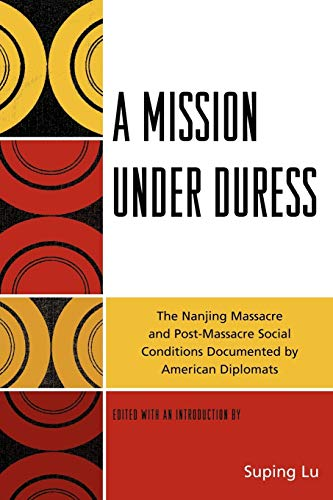 A Mission Under Duress: The Nanjing Massacre and Post-massacre Social Conditions Documented by American Diplomats - Lu, Suping