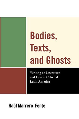 Bodies, Texts, and Ghosts: Writing on Literature and Law in Colonial Latin America: Marrero-Fente, ...