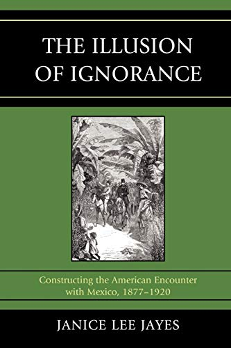 9780761853541: The Illusion of Ignorance: Constructing the American Encounter with Mexico, 1877-1920