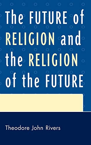 The Future of Religion and the Religion of the Future (Hardback): Theodore John Rivers