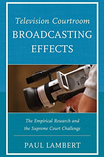 9780761865582: Television Courtroom Broadcasting Effects: The Empirical Research and the Supreme Court Challenge