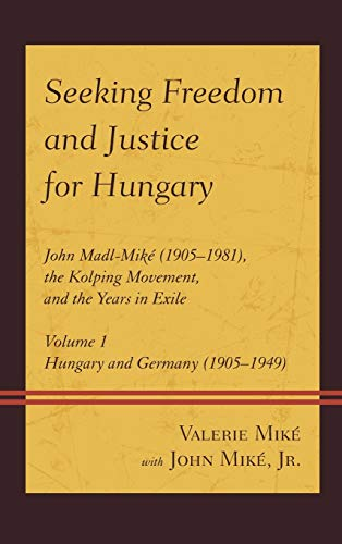 9780761865636: Seeking Freedom and Justice for Hungary: John Madl-Miké (1905–1981), the Kolping Movement, and the Years in Exile (Volume 1)