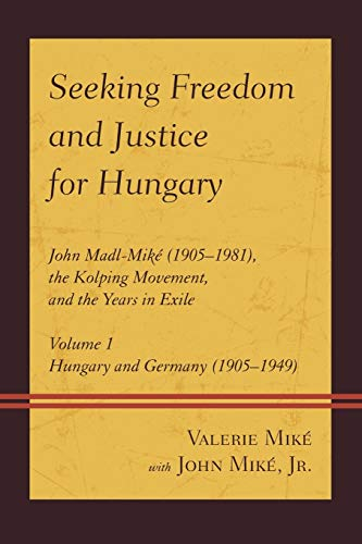 9780761865643: Seeking Freedom and Justice for Hungary: John Madl-Miké (1905–1981), the Kolping Movement, and the Years in Exile (Hungary and Germany (1905-1949)) (Volume 1)