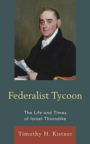Federalist Tycoon The Life and Times of Israel Thorndike: Kistner, Timothy H.