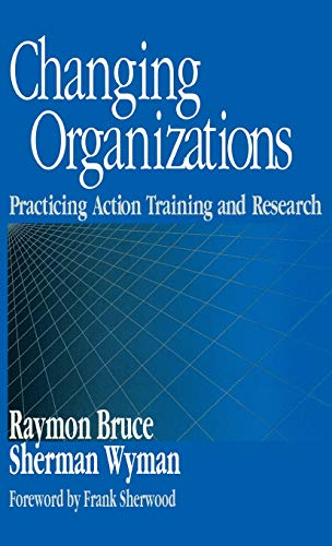 9780761910053: Changing Organizations: Practicing Action Training and Research