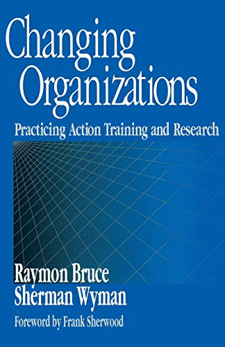 9780761910060: Changing Organizations: Practicing Action Training and Research