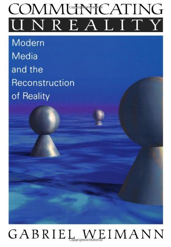 Communicating Unreality: Modern Media and the Reconstruction of Reality: Gabriel Weimann