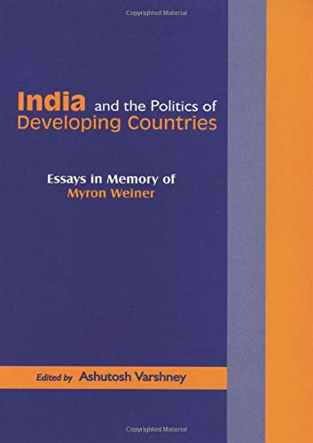 India and the Politics of Developing Countries: Essays in Memory of Myron Weine: Ashutosh Varshney ...