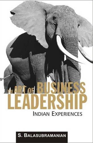 The Art of Business Leadership: Indian Experiences: S. Balasubramanian