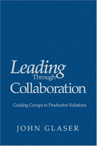 Leading Through Collaboration: Guiding Groups to Productive Solutions: John P. Glaser