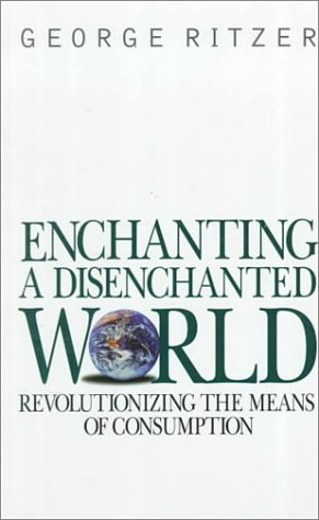 Enchanting a Disenchanted World: Revolutionizing the Means of Consumption: George Ritzer