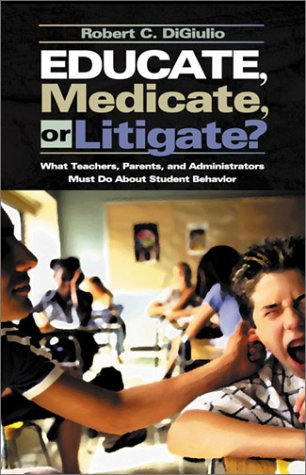 9780761978237: Educate, Medicate, or Litigate?: What Teachers, Parents, and Administrators Must Do About Student Behavior