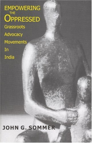 Empowering the Oppressed: Grassroots Advocacy Movements in India: John G Sommer