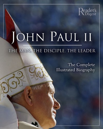 John Paul II: The Man, The Disciple, The Leader: The Complete Illustrated Biography (0762106573) by Editors of Reader's Digest