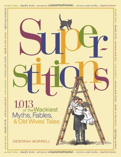 Superstitions: 1,013 of the World's Wackiest Myths,: Deborah Murrell