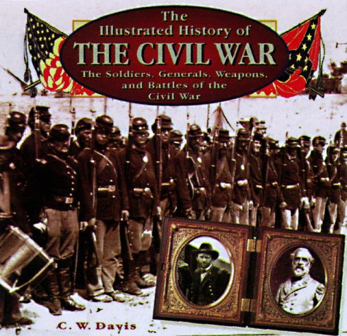 9780762401727: The Illustrated History of the Civil War: The Soldiers, Generals, Weapons, and Battles of the Civil War