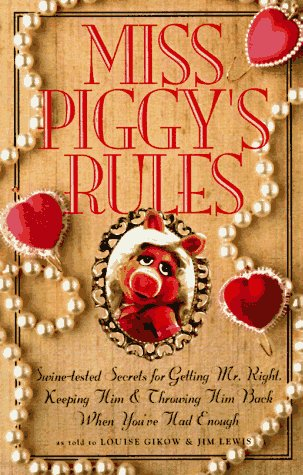 Miss Piggy's Rules: Swine-Tested Secrets for Catching Mr. Right, Keeping Him & Throwing Him Back When You'Ve Had Enough (0762402113) by Louise Gikow; Jim Lewis