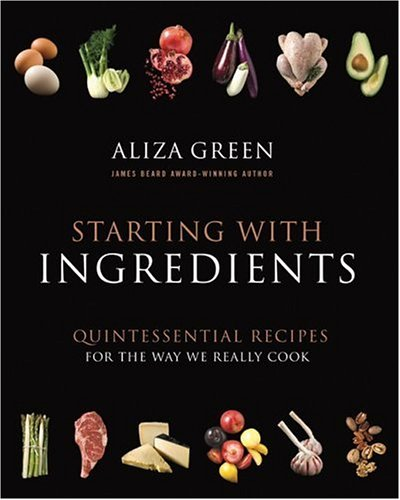 Starting with Ingredients: The Quintessential Recipes for the Way We Really Cook