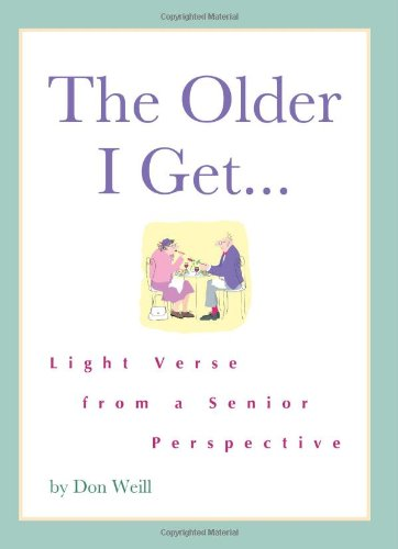 The Older I Get.: Light Verse from a Senior Perspective: Don Weill