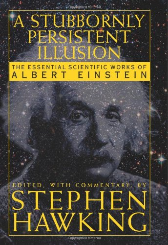 Stubbornly Persistent Illusion, A: The Essential Scientific Writings of Albert Einstein