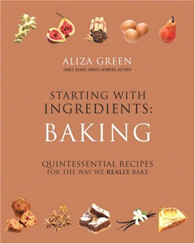 Starting with Ingredients Baking: Quintessential Recipes for the Way We Really Bake: Green, Aliza