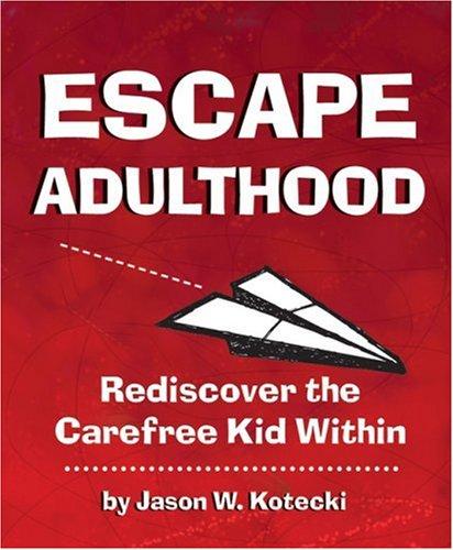 Escape Adulthood: Rediscover the Carefree Kid Within!: Kotecki, Jason W.