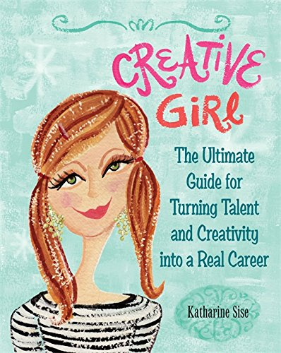 9780762438693: Creative Girl: The Ultimate Guide for Turning Talent and Creativity into a Real Career: 320