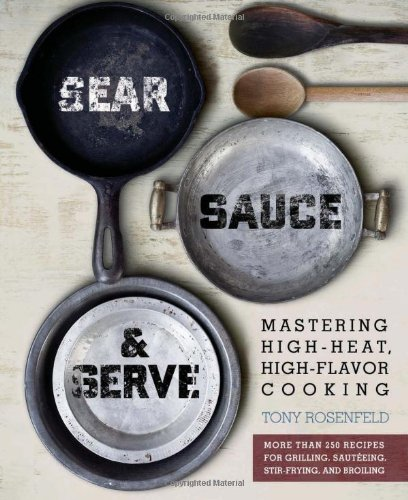 9780762438723: Sear, Sauce, and Serve: Mastering High-Heat, High-Flavor Cooking