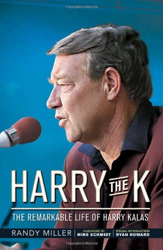 Harry the K: The Remarkable Life of Harry Kalas: Miller, Randy