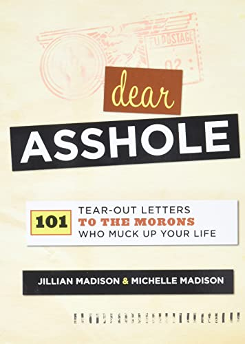 Dear Asshole: 101 Tear-Out Letters to the Morons Who Muck Up Your Life: Madison, Jillian, Madison, ...