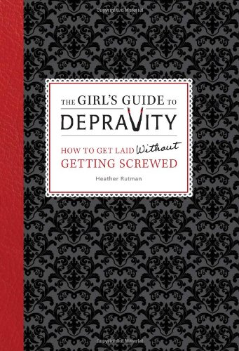 9780762444878: The Girl's Guide to Depravity: How to Get Laid Without Getting Screwed