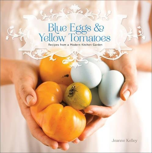 9780762446810: Blue Eggs and Yellow Tomatoes: A Backyard Garden-to-Table Cookbook