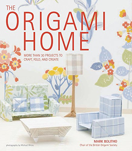 The Origami Home More than 25 Projects to Craft, Fold, and Create: Mark Bolitho