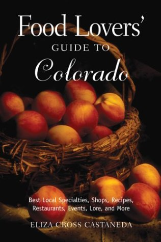 Food Lovers' Guide to Colorado: Best Local Specialties, Shops, Recipes, Restaurants, Events, ...