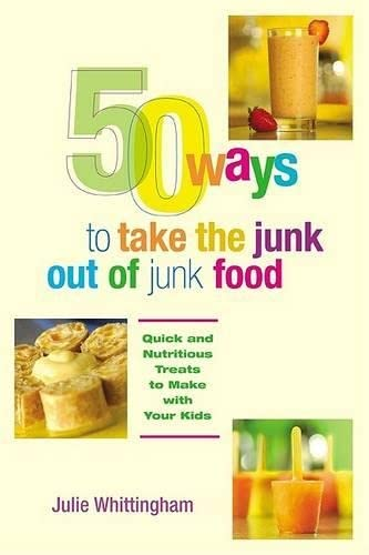 50 Ways to Take the Junk out of Junk Food: Quick and Nutritious Treats to Make with Your Kids: ...