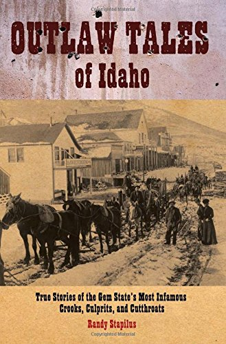 Outlaw Tales of Idaho: True Stories of the Gem State's Most Infamous Crooks, Culprits, and Cutthr...