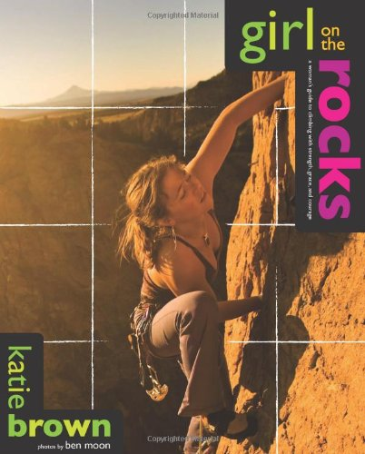 9780762745180: Girl on the Rocks: A Woman's Guide to Climbing with Strength, Grace, and Courage