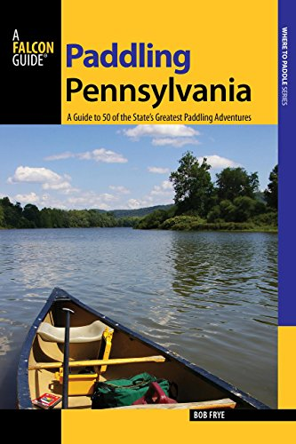 Paddling Pennsylvania: A Guide to 50 of the State's Greatest Paddling Adventures (Paddling ...